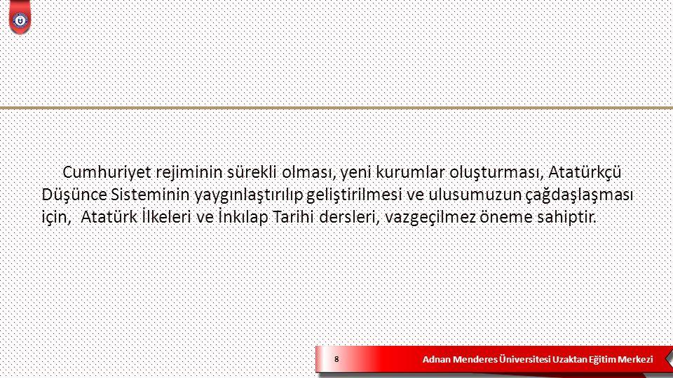 Adnan Menderes Üniversitesi Uzaktan Eğitim Merkezi 9 1.Türkiye Cumhuriyeti'nin hangi koşullarda nasıl kurulduğunu anlatarak modern Türkiye'nin doğuşunu ve gelişimini öğretmek.