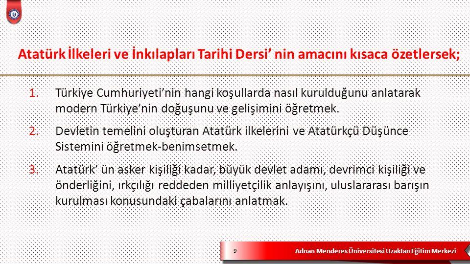 Adnan Menderes Üniversitesi Uzaktan Eğitim Merkezi 9 1.Türkiye Cumhuriyeti'nin hangi koşullarda nasıl kurulduğunu anlatarak modern Türkiye'nin doğuşun
