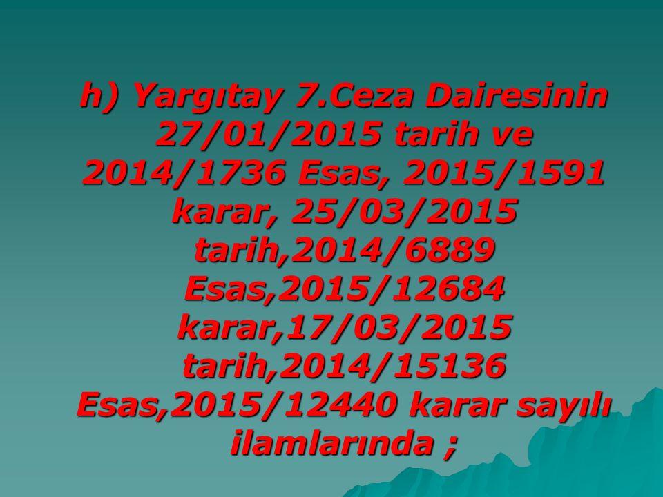 h) Yargıtay 7.Ceza Dairesinin 27/01/2015 tarih ve 2014/1736 Esas, 2015/1591 karar, 25/03/2015 tarih,2014/6889 Esas,2015/12684 karar,17/03/2015 tarih,2014/15136 Esas,2015/12440 karar sayılı ilamlarında ;