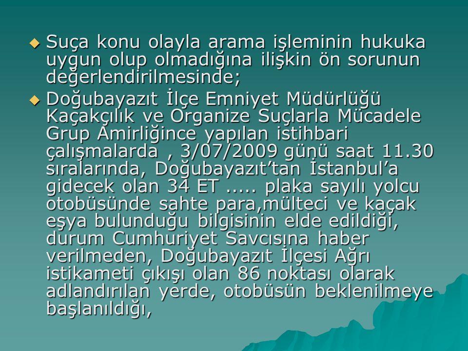  Suça konu olayla arama işleminin hukuka uygun olup olmadığına ilişkin ön sorunun değerlendirilmesinde;  Doğubayazıt İlçe Emniyet Müdürlüğü Kaçakçılık ve Organize Suçlarla Mücadele Grup Amirliğince yapılan istihbari çalışmalarda, 3/07/2009 günü saat 11.30 sıralarında, Doğubayazıt'tan İstanbul'a gidecek olan 34 ET.....