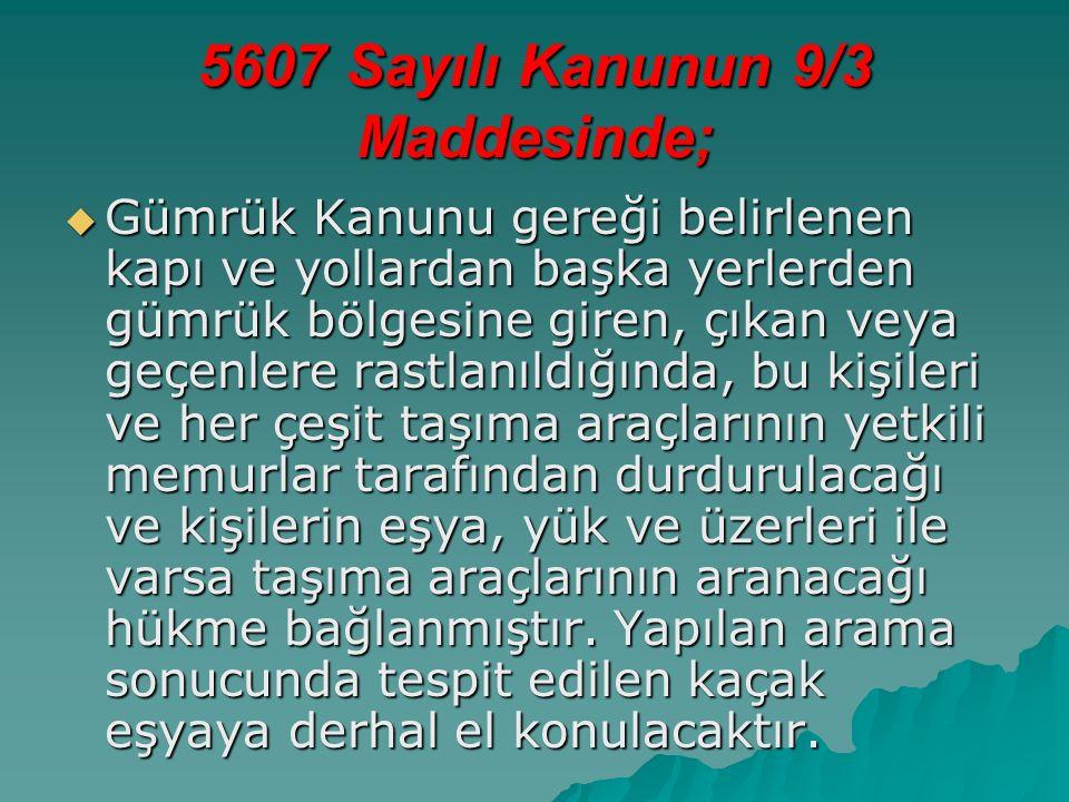 5607 Sayılı Kanunun 9/3 Maddesinde;  Gümrük Kanunu gereği belirlenen kapı ve yollardan başka yerlerden gümrük bölgesine giren, çıkan veya geçenlere rastlanıldığında, bu kişileri ve her çeşit taşıma araçlarının yetkili memurlar tarafından durdurulacağı ve kişilerin eşya, yük ve üzerleri ile varsa taşıma araçlarının aranacağı hükme bağlanmıştır.