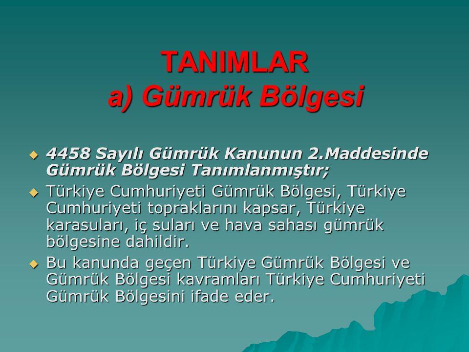 TANIMLAR a) Gümrük Bölgesi  4458 Sayılı Gümrük Kanunun 2.Maddesinde Gümrük Bölgesi Tanımlanmıştır;  Türkiye Cumhuriyeti Gümrük Bölgesi, Türkiye Cumhuriyeti topraklarını kapsar, Türkiye karasuları, iç suları ve hava sahası gümrük bölgesine dahildir.