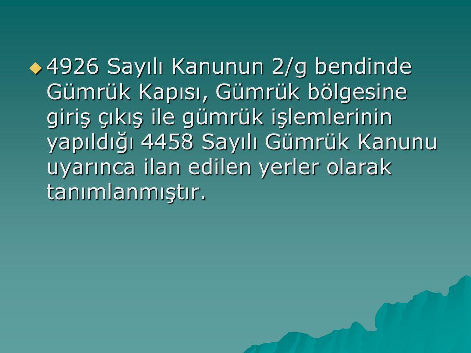  4926 Sayılı Kanunun 2/g bendinde Gümrük Kapısı, Gümrük bölgesine giriş çıkış ile gümrük işlemlerinin yapıldığı 4458 Sayılı Gümrük Kanunu uyarınca ilan edilen yerler olarak tanımlanmıştır.