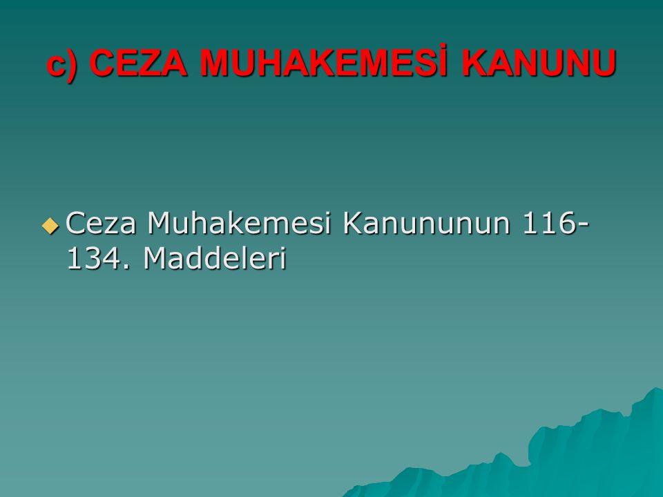 c) CEZA MUHAKEMESİ KANUNU  Ceza Muhakemesi Kanununun 116- 134. Maddeleri
