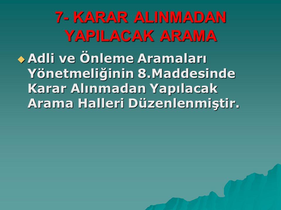 7- KARAR ALINMADAN YAPILACAK ARAMA  Adli ve Önleme Aramaları Yönetmeliğinin 8.Maddesinde Karar Alınmadan Yapılacak Arama Halleri Düzenlenmiştir.