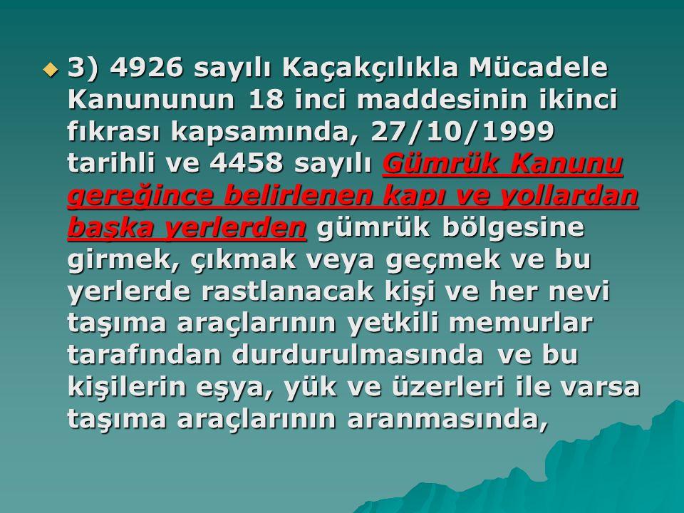  3) 4926 sayılı Kaçakçılıkla Mücadele Kanununun 18 inci maddesinin ikinci fıkrası kapsamında, 27/10/1999 tarihli ve 4458 sayılı Gümrük Kanunu gereğince belirlenen kapı ve yollardan başka yerlerden gümrük bölgesine girmek, çıkmak veya geçmek ve bu yerlerde rastlanacak kişi ve her nevi taşıma araçlarının yetkili memurlar tarafından durdurulmasında ve bu kişilerin eşya, yük ve üzerleri ile varsa taşıma araçlarının aranmasında,