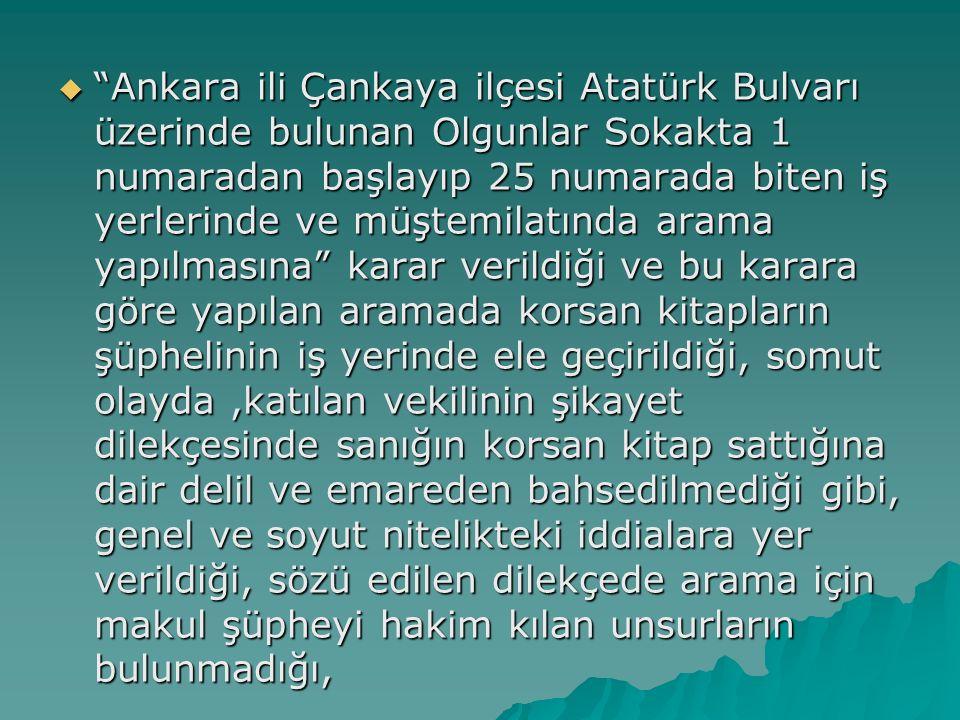  Ankara ili Çankaya ilçesi Atatürk Bulvarı üzerinde bulunan Olgunlar Sokakta 1 numaradan başlayıp 25 numarada biten iş yerlerinde ve müştemilatında arama yapılmasına karar verildiği ve bu karara göre yapılan aramada korsan kitapların şüphelinin iş yerinde ele geçirildiği, somut olayda,katılan vekilinin şikayet dilekçesinde sanığın korsan kitap sattığına dair delil ve emareden bahsedilmediği gibi, genel ve soyut nitelikteki iddialara yer verildiği, sözü edilen dilekçede arama için makul şüpheyi hakim kılan unsurların bulunmadığı,