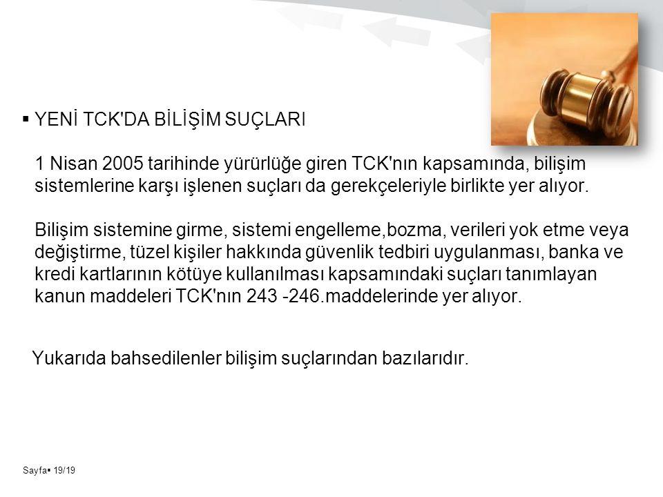 Sayfa  19/19  YENİ TCK DA BİLİŞİM SUÇLARI 1 Nisan 2005 tarihinde yürürlüğe giren TCK nın kapsamında, bilişim sistemlerine karşı işlenen suçları da gerekçeleriyle birlikte yer alıyor.