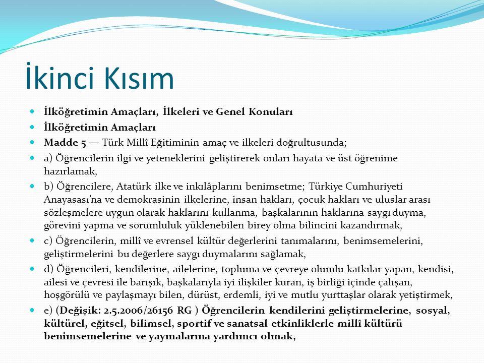 İkinci Kısım İlköğretimin Amaçları, İlkeleri ve Genel Konuları İlköğretimin Amaçları Madde 5 — Türk Millî Eğitiminin amaç ve ilkeleri doğrultusunda; a) Öğrencilerin ilgi ve yeteneklerini geliştirerek onları hayata ve üst öğrenime hazırlamak, b) Öğrencilere, Atatürk ilke ve inkılâplarını benimsetme; Türkiye Cumhuriyeti Anayasası'na ve demokrasinin ilkelerine, insan hakları, çocuk hakları ve uluslar arası sözleşmelere uygun olarak haklarını kullanma, başkalarının haklarına saygı duyma, görevini yapma ve sorumluluk yüklenebilen birey olma bilincini kazandırmak, c) Öğrencilerin, millî ve evrensel kültür değerlerini tanımalarını, benimsemelerini, geliştirmelerini bu değerlere saygı duymalarını sağlamak, d) Öğrencileri, kendilerine, ailelerine, topluma ve çevreye olumlu katkılar yapan, kendisi, ailesi ve çevresi ile barışık, başkalarıyla iyi ilişkiler kuran, iş birliği içinde çalışan, hoşgörülü ve paylaşmayı bilen, dürüst, erdemli, iyi ve mutlu yurttaşlar olarak yetiştirmek, e) (Değişik: 2.5.2006/26156 RG ) Öğrencilerin kendilerini geliştirmelerine, sosyal, kültürel, eğitsel, bilimsel, sportif ve sanatsal etkinliklerle millî kültürü benimsemelerine ve yaymalarına yardımcı olmak,