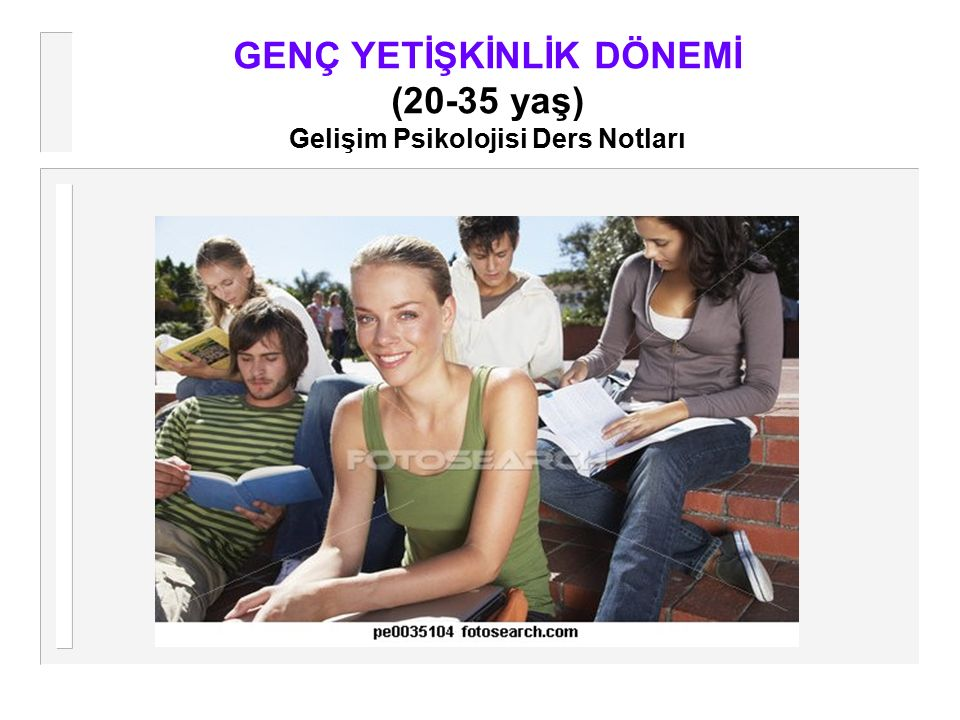 GENÇ YETİŞKİNLİK DÖNEMİ (20-35 yaş) Gelişim Psikolojisi Ders Notları