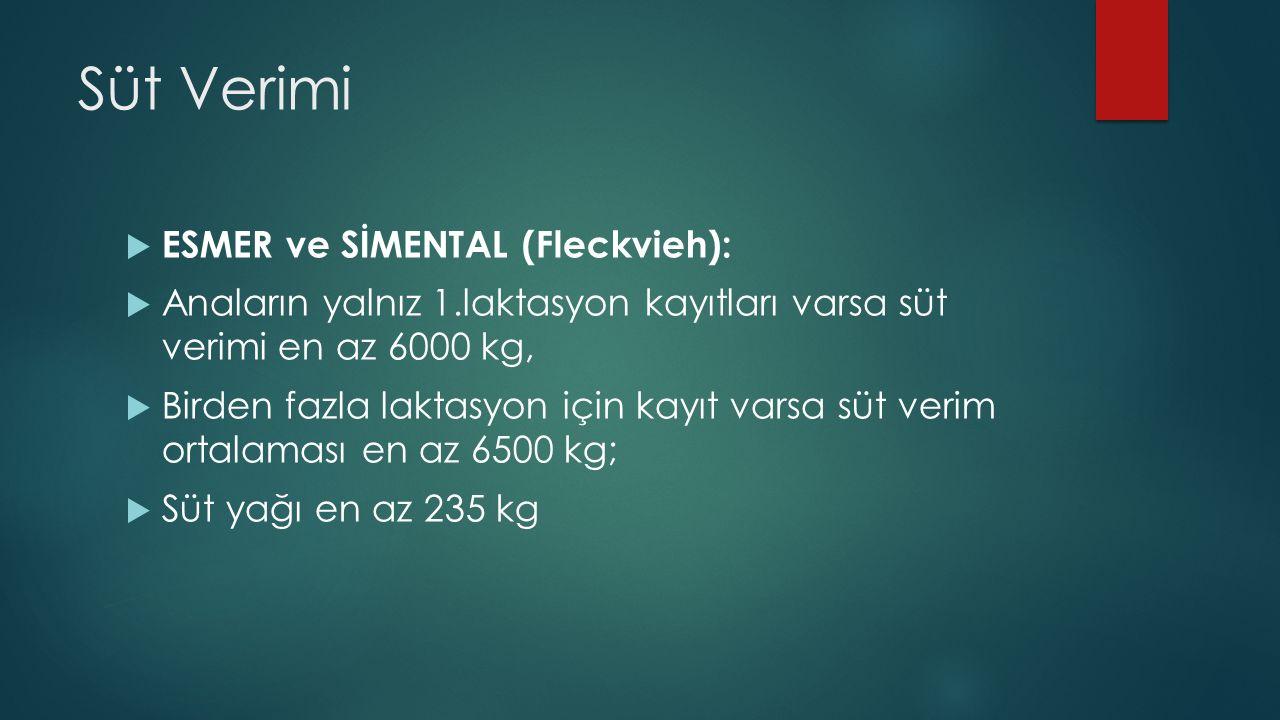 Süt Verimi  ESMER ve SİMENTAL (Fleckvieh):  Anaların yalnız 1.laktasyon kayıtları varsa süt verimi en az 6000 kg,  Birden fazla laktasyon için kayıt varsa süt verim ortalaması en az 6500 kg;  Süt yağı en az 235 kg