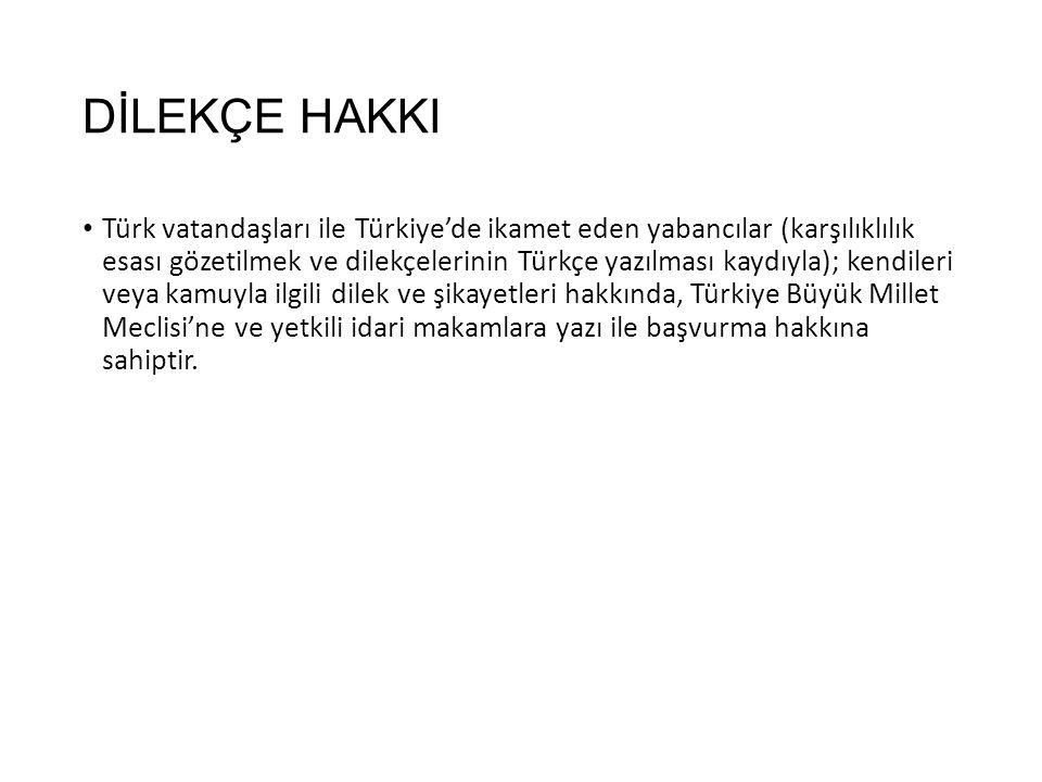DİLEKÇE HAKKI Türk vatandaşları ile Türkiye'de ikamet eden yabancılar (karşılıklılık esası gözetilmek ve dilekçelerinin Türkçe yazılması kaydıyla); kendileri veya kamuyla ilgili dilek ve şikayetleri hakkında, Türkiye Büyük Millet Meclisi'ne ve yetkili idari makamlara yazı ile başvurma hakkına sahiptir.