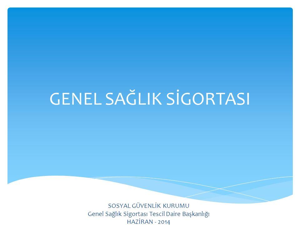 GENEL SAĞLIK SİGORTASI SOSYAL GÜVENLİK KURUMU Genel Sağlık Sigortası Tescil Daire Başkanlığı HAZİRAN - 2014