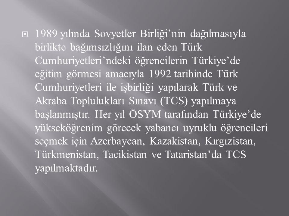  1989 yılında Sovyetler Birliği'nin dağılmasıyla birlikte bağımsızlığını ilan eden Türk Cumhuriyetleri'ndeki öğrencilerin Türkiye'de eğitim görmesi amacıyla 1992 tarihinde Türk Cumhuriyetleri ile işbirliği yapılarak Türk ve Akraba Toplulukları Sınavı (TCS) yapılmaya başlanmıştır.