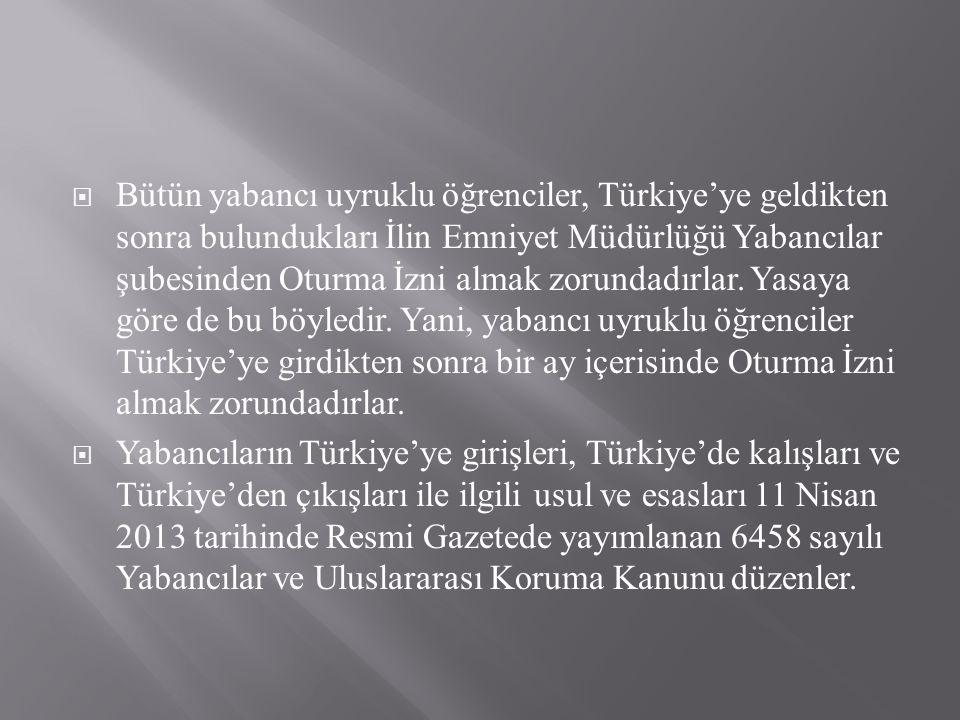  Bütün yabancı uyruklu öğrenciler, Türkiye'ye geldikten sonra bulundukları İlin Emniyet Müdürlüğü Yabancılar şubesinden Oturma İzni almak zorundadırlar.