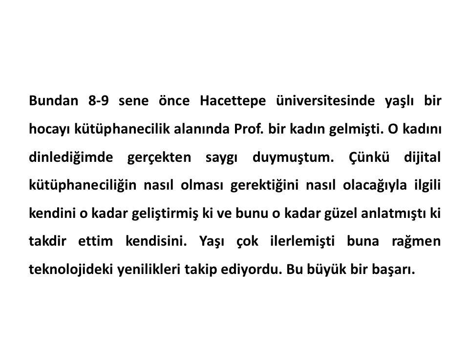 Bundan 8-9 sene önce Hacettepe üniversitesinde yaşlı bir hocayı kütüphanecilik alanında Prof.