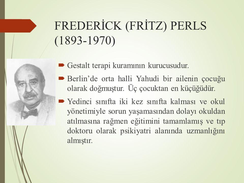 FREDERİCK (FRİTZ) PERLS (1893-1970)  Gestalt terapi kuramının kurucusudur.  Berlin'de orta halli Yahudi bir ailenin çocuğu olarak doğmuştur. Üç çocu