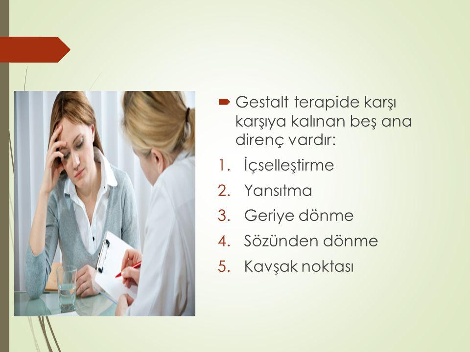  Gestalt terapide karşı karşıya kalınan beş ana direnç vardır: 1.İçselleştirme 2.Yansıtma 3.Geriye dönme 4.Sözünden dönme 5.Kavşak noktası