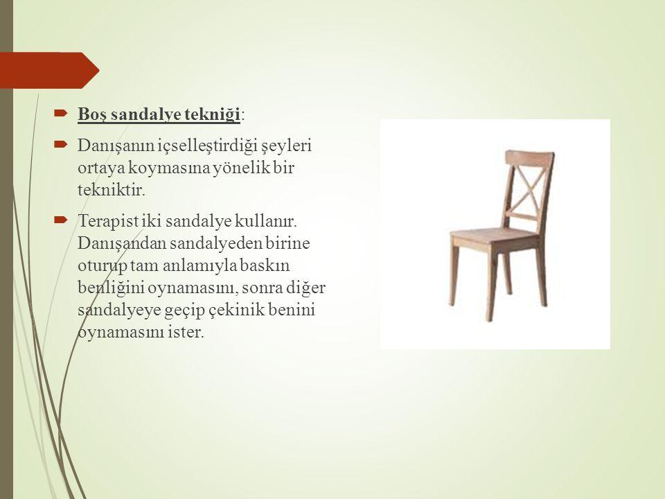  Boş sandalye tekniği:  Danışanın içselleştirdiği şeyleri ortaya koymasına yönelik bir tekniktir.  Terapist iki sandalye kullanır. Danışandan sanda