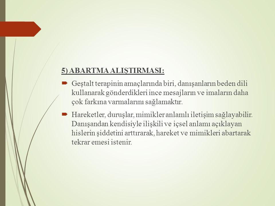 5) ABARTMA ALIŞTIRMASI:  Geştalt terapinin amaçlarında biri, danışanların beden dili kullanarak gönderdikleri ince mesajların ve imaların daha çok farkına varmalarını sağlamaktır.