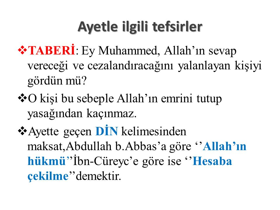 Ayetle ilgili tefsirler  TABERİ: Ey Muhammed, Allah'ın sevap vereceği ve cezalandıracağını yalanlayan kişiyi gördün mü.