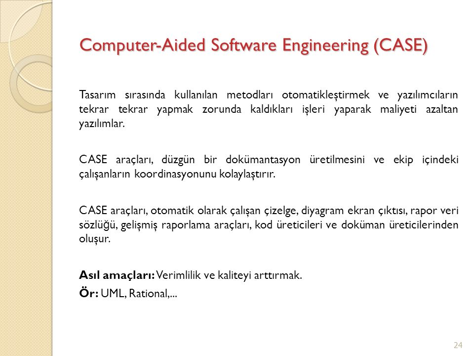 Computer-Aided Software Engineering (CASE) Tasarım sırasında kullanılan metodları otomatikleştirmek ve yazılımcıların tekrar tekrar yapmak zorunda kal