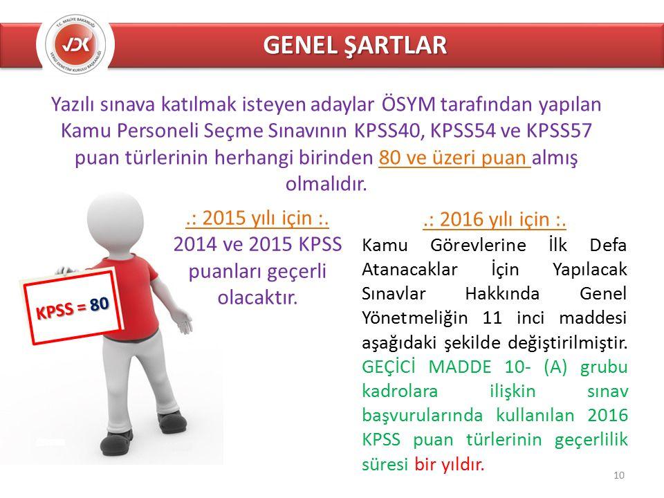 GENEL ŞARTLAR KPSS = 80 Yazılı sınava katılmak isteyen adaylar ÖSYM tarafından yapılan Kamu Personeli Seçme Sınavının KPSS40, KPSS54 ve KPSS57 puan türlerinin herhangi birinden 80 ve üzeri puan almış olmalıdır..: 2015 yılı için :.