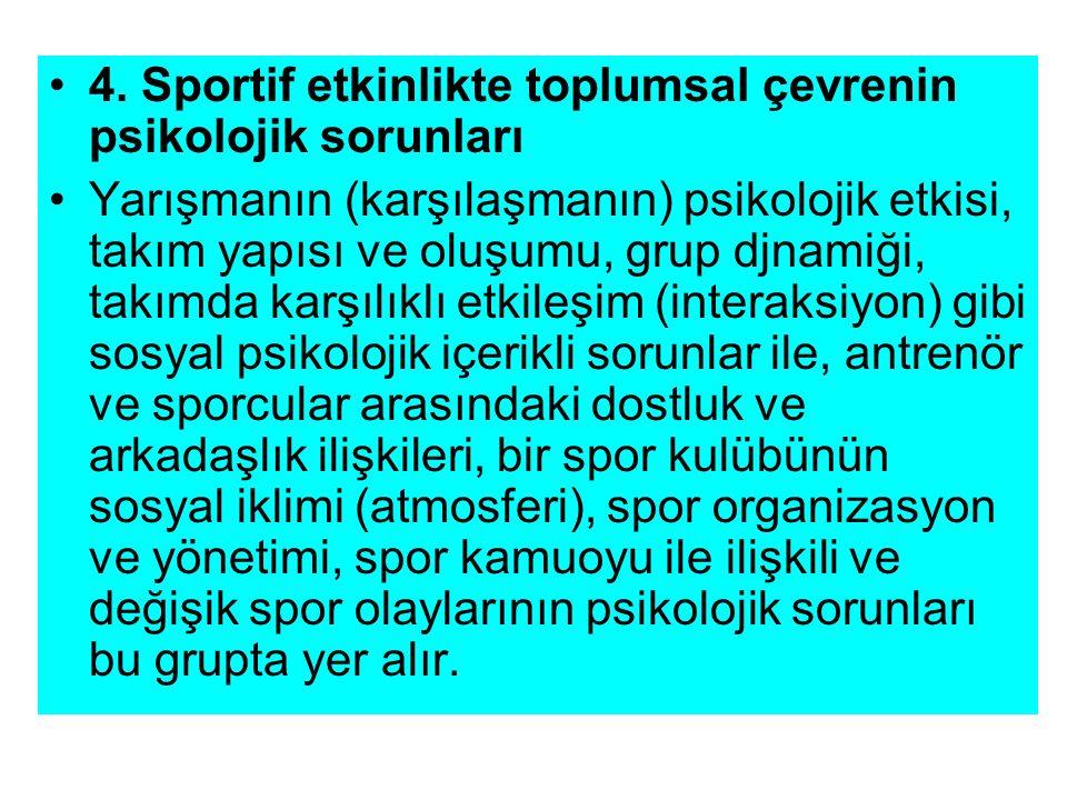 4. Sportif etkinlikte toplumsal çevrenin psikolojik sorunları Yarışmanın (karşılaşmanın) psikolojik etkisi, takım yapısı ve oluşumu, grup djnamiği, ta