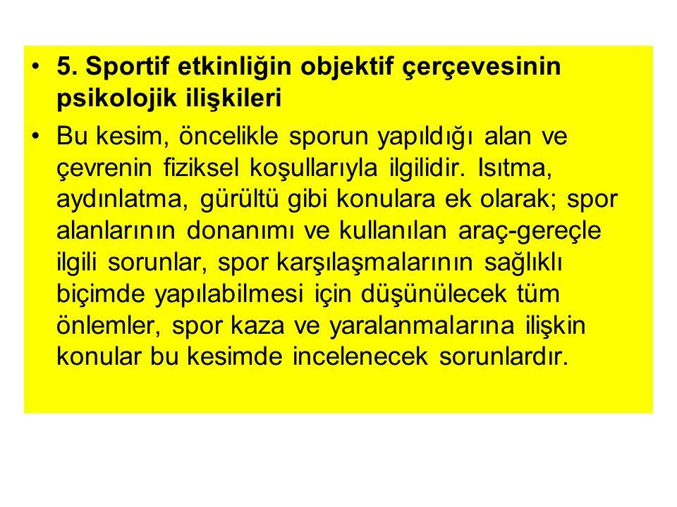 5. Sportif etkinliğin objektif çerçevesinin psikolojik ilişkileri Bu kesim, öncelikle sporun yapıldığı alan ve çevrenin fiziksel koşullarıyla ilgilidi