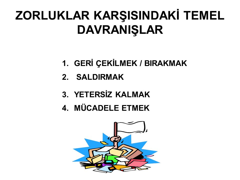 ZORLUKLAR KARŞISINDAKİ TEMEL DAVRANIŞLAR 1.GERİ ÇEKİLMEK / BIRAKMAK 2. SALDIRMAK 3.YETERSİZ KALMAK 4.MÜCADELE ETMEK
