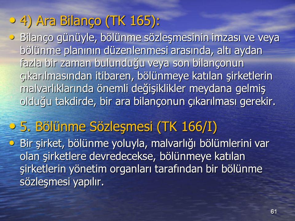 61 4) Ara Bilanço (TK 165): 4) Ara Bilanço (TK 165): Bilanço günüyle, bölünme sözleşmesinin imzası ve veya bölünme planının düzenlenmesi arasında, altı aydan fazla bir zaman bulunduğu veya son bilançonun çıkarılmasından itibaren, bölünmeye katılan şirketlerin malvarlıklarında önemli değişiklikler meydana gelmiş olduğu takdirde, bir ara bilançonun çıkarılması gerekir.