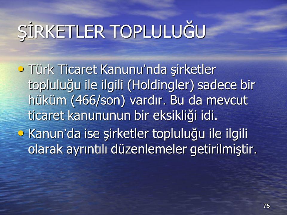 75 ŞİRKETLER TOPLULUĞU Türk Ticaret Kanunu ' nda şirketler topluluğu ile ilgili (Holdingler) sadece bir hüküm (466/son) vardır.