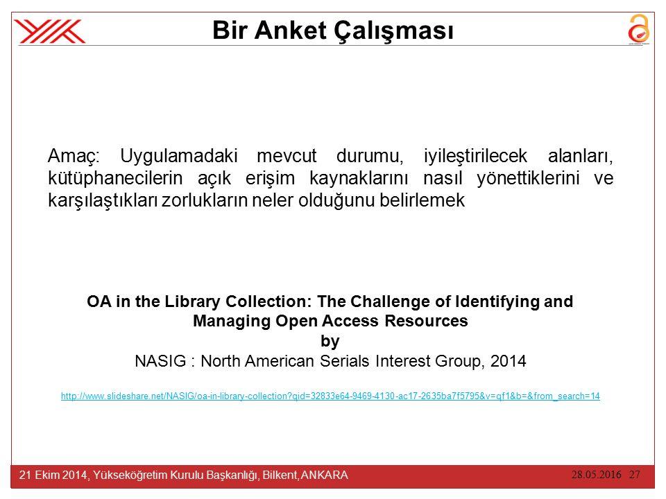 28.05.2016 27 21 Ekim 2014, Yükseköğretim Kurulu Başkanlığı, Bilkent, ANKARA Bir Anket Çalışması Amaç: Uygulamadaki mevcut durumu, iyileştirilecek alanları, kütüphanecilerin açık erişim kaynaklarını nasıl yönettiklerini ve karşılaştıkları zorlukların neler olduğunu belirlemek OA in the Library Collection: The Challenge of Identifying and Managing Open Access Resources by NASIG : North American Serials Interest Group, 2014 http://www.slideshare.net/NASIG/oa-in-library-collection qid=32833e64-9469-4130-ac17-2635ba7f5795&v=qf1&b=&from_search=14