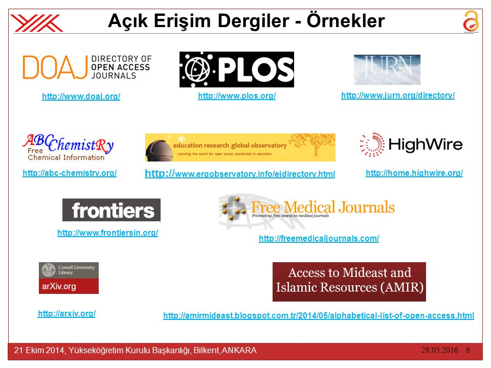 28.05.2016 6 21 Ekim 2014, Yükseköğretim Kurulu Başkanlığı, Bilkent, ANKARA Açık Erişim Dergiler - Örnekler http://abc-chemistry.org/ http://arxiv.org/ http://www.jurn.org/directory/ http://www.doaj.org/ http://www.plos.org/ http:// www.ergobservatory.info/ejdirectory.html http://freemedicaljournals.com/ http://www.frontiersin.org/ http://amirmideast.blogspot.com.tr/2014/05/alphabetical-list-of-open-access.html http://home.highwire.org/