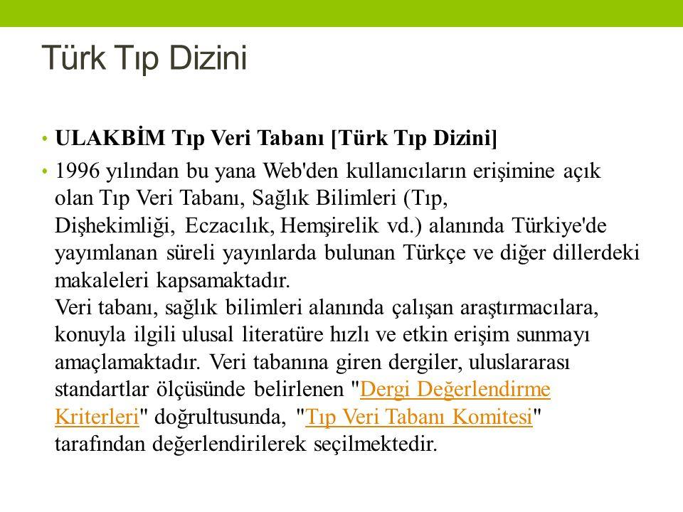 Türk Tıp Dizini ULAKBİM Tıp Veri Tabanı [Türk Tıp Dizini] 1996 yılından bu yana Web den kullanıcıların erişimine açık olan Tıp Veri Tabanı, Sağlık Bilimleri (Tıp, Dişhekimliği, Eczacılık, Hemşirelik vd.) alanında Türkiye de yayımlanan süreli yayınlarda bulunan Türkçe ve diğer dillerdeki makaleleri kapsamaktadır.
