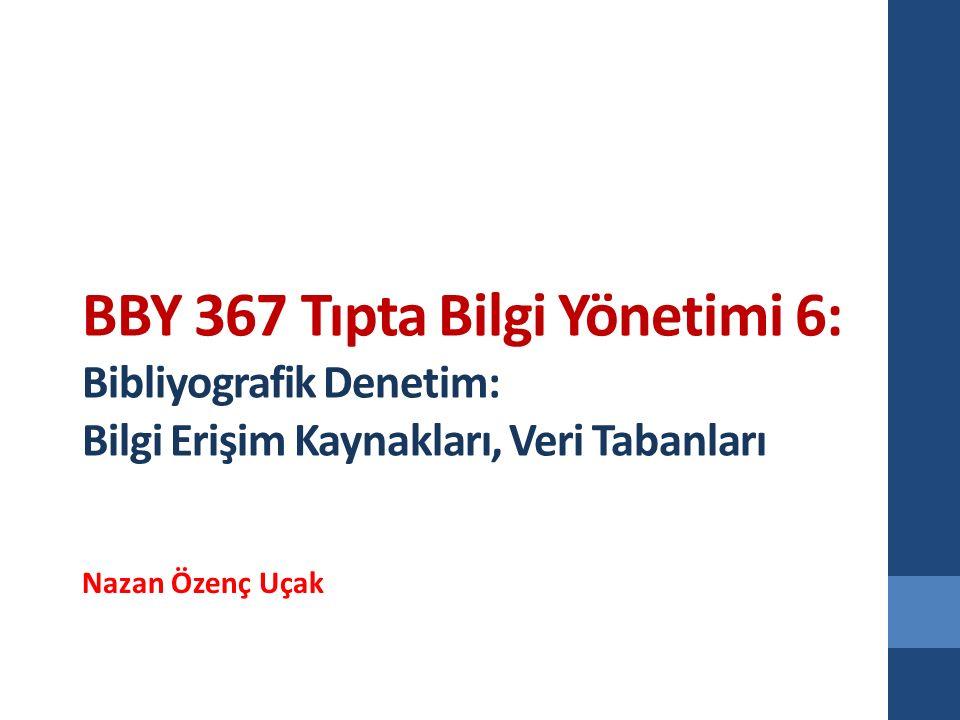 BBY 367 Tıpta Bilgi Yönetimi 6: Bibliyografik Denetim: Bilgi Erişim Kaynakları, Veri Tabanları Nazan Özenç Uçak