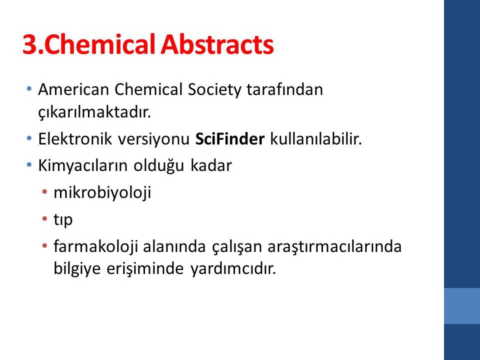 3.Chemical Abstracts American Chemical Society tarafından çıkarılmaktadır. Elektronik versiyonu SciFinder kullanılabilir. Kimyacıların olduğu kadar mi