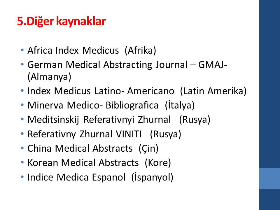 5.Diğer kaynaklar Africa Index Medicus (Afrika) German Medical Abstracting Journal – GMAJ- (Almanya) Index Medicus Latino- Americano (Latin Amerika) M