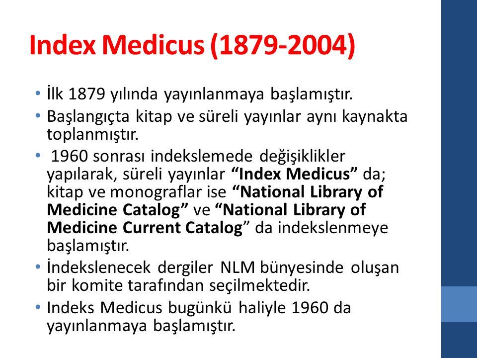 Index Medicus (1879-2004) İlk 1879 yılında yayınlanmaya başlamıştır. Başlangıçta kitap ve süreli yayınlar aynı kaynakta toplanmıştır. 1960 sonrası ind