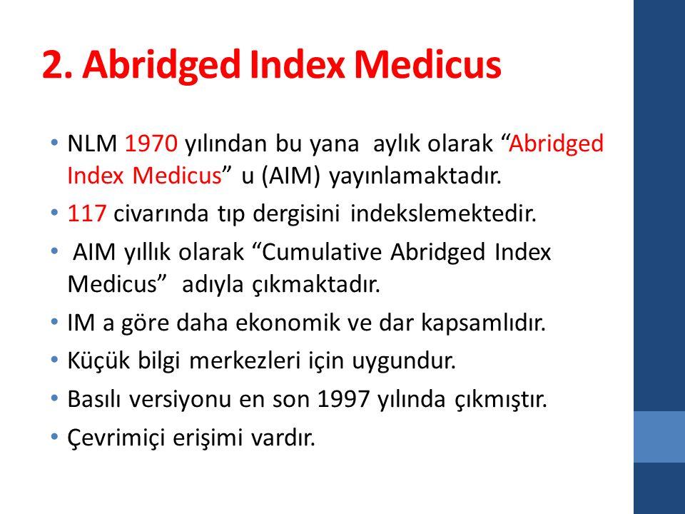 """2. Abridged Index Medicus NLM 1970 yılından bu yana aylık olarak """"Abridged Index Medicus"""" u (AIM) yayınlamaktadır. 117 civarında tıp dergisini indeksl"""