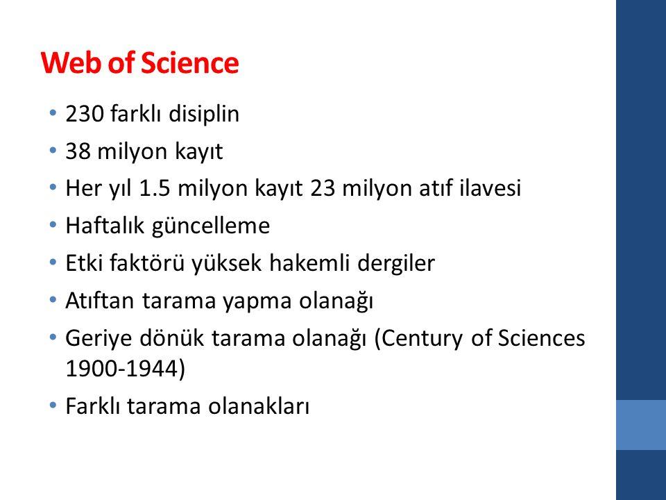 Web of Science 230 farklı disiplin 38 milyon kayıt Her yıl 1.5 milyon kayıt 23 milyon atıf ilavesi Haftalık güncelleme Etki faktörü yüksek hakemli dergiler Atıftan tarama yapma olanağı Geriye dönük tarama olanağı (Century of Sciences 1900-1944) Farklı tarama olanakları
