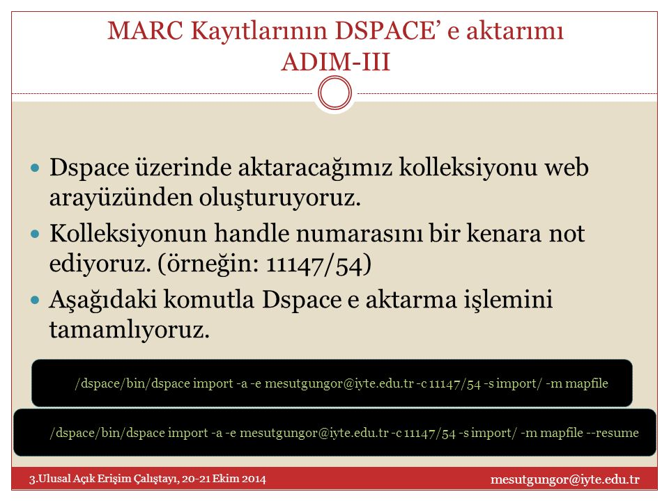 Bibliografik dosyaları Dspace'e aktarma mesutgungor@iyte.edu.tr 3.Ulusal Açık Erişim Çalıştayı, 20-21 Ekim 2014 BibTex [dspace]/bin/dspace import -b -m mapFile -e example@email.com -c 123456789/1 -s path-to-my-bibtex-file -i bibtex CSV [dspace]/bin/dspace import -b -m mapFile -e example@email.com -c 123456789/1 -s path-to-my-csv-file -i csv TSV [dspace]/bin/dspace import -b -m mapFile -e example@email.com -c 123456789/1 -s path-to-my-tsv-file -i tsv RIS [dspace]/bin/dspace import -b -m mapFile -e example@email.com -c 123456789/1 -s path-to-my-ris-file -i ris EndNote [dspace]/bin/dspace import -b -m mapFile -e example@email.com -c 123456789/1 -s path-to-my-endnote-file -i endnote Detaylı açıklamalar için [2] nolu referansa başvurunuz.