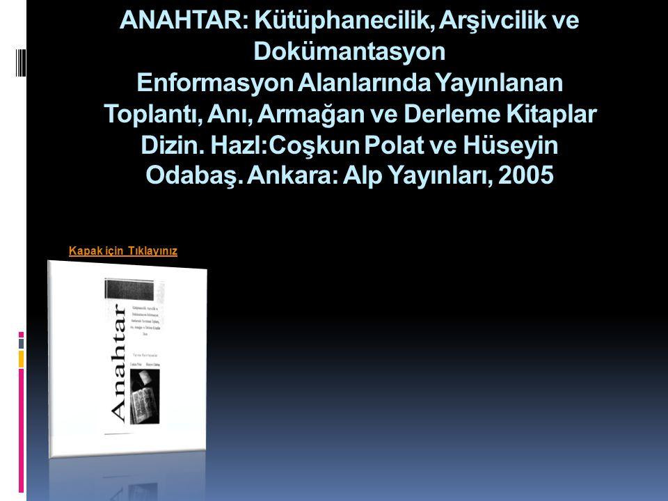 ANAHTAR: Kütüphanecilik, Arşivcilik ve Dokümantasyon Enformasyon Alanlarında Yayınlanan Toplantı, Anı, Armağan ve Derleme Kitaplar Dizin.