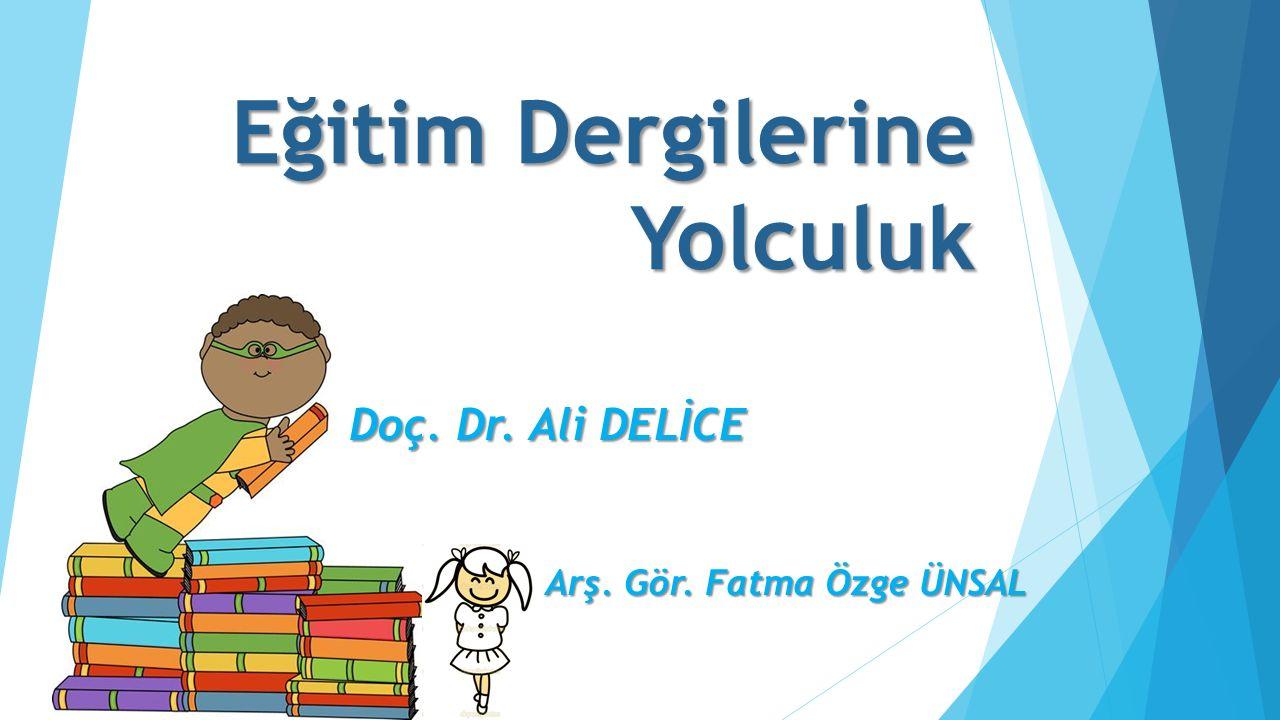 Eğitim Dergilerine Yolculuk Doç. Dr. Ali DELİCE Arş. Gör. Fatma Özge ÜNSAL
