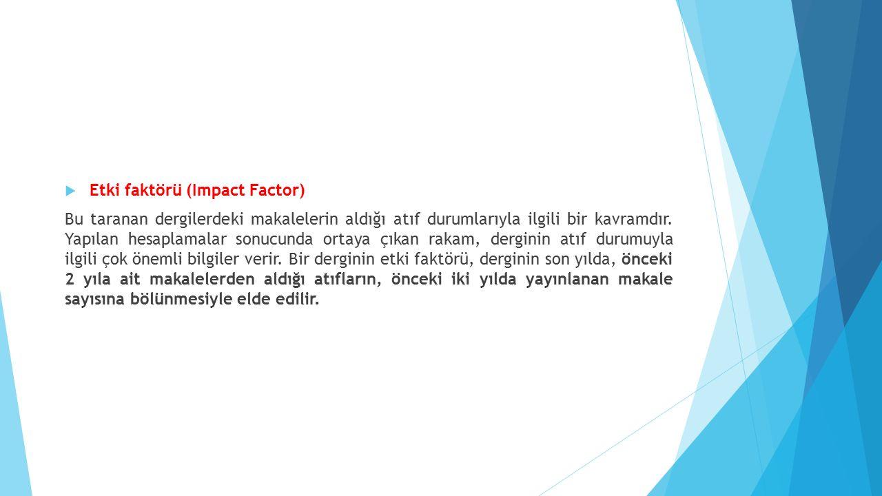  Etki faktörü (Impact Factor) Bu taranan dergilerdeki makalelerin aldığı atıf durumlarıyla ilgili bir kavramdır.