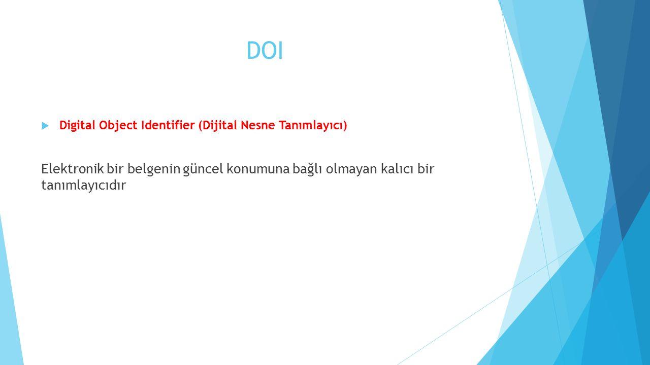 DOI  Digital Object Identifier (Dijital Nesne Tanımlayıcı) Elektronik bir belgenin güncel konumuna bağlı olmayan kalıcı bir tanımlayıcıdır