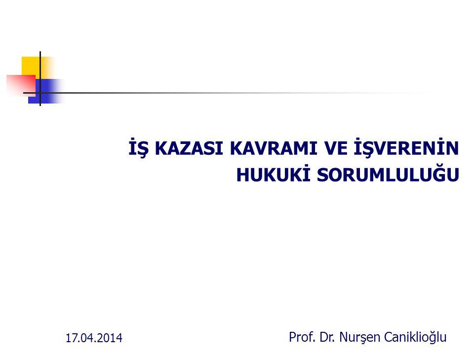 17.04.2014 Prof. Dr. Nurşen Caniklioğlu İŞ KAZASI KAVRAMI VE İŞVERENİN HUKUKİ SORUMLULUĞU