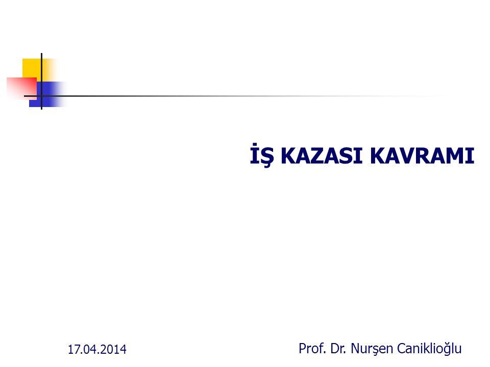 17.04.2014 Prof. Dr. Nurşen Caniklioğlu İŞ KAZASI KAVRAMI