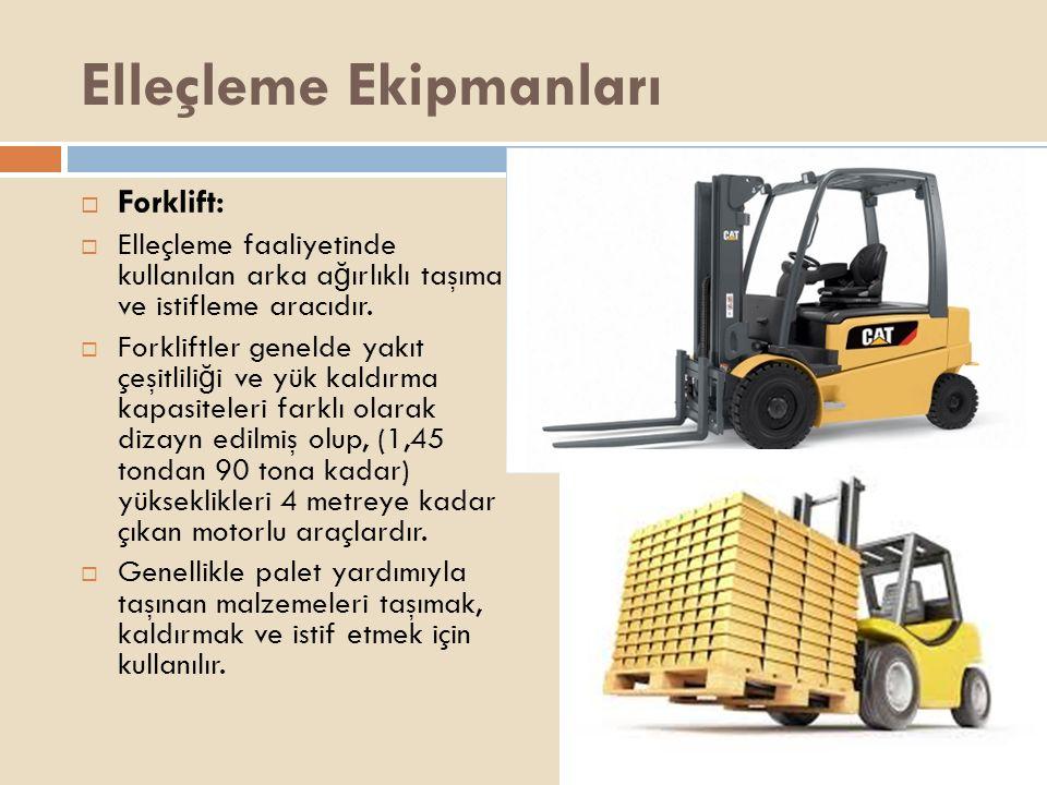 Elleçleme Ekipmanları  Forklift:  Elleçleme faaliyetinde kullanılan arka a ğ ırlıklı taşıma ve istifleme aracıdır.  Forkliftler genelde yakıt çeşit