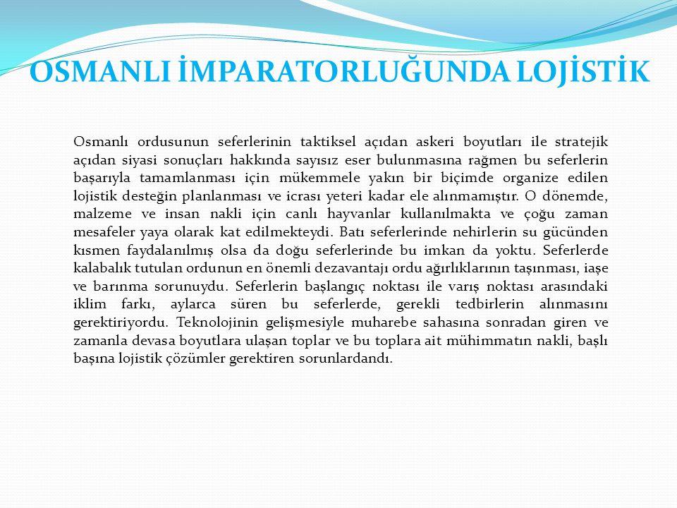 OSMANLI İMPARATORLUĞUNDA LOJİSTİK Osmanlı ordusunun seferlerinin taktiksel açıdan askeri boyutları ile stratejik açıdan siyasi sonuçları hakkında sayısız eser bulunmasına rağmen bu seferlerin başarıyla tamamlanması için mükemmele yakın bir biçimde organize edilen lojistik desteğin planlanması ve icrası yeteri kadar ele alınmamıştır.